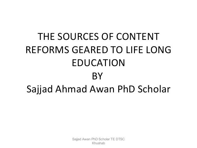 THE SOURCES OF CONTENT REFORMS GEARED TO LIFE LONG EDUCATION BY Sajjad Ahmad Awan PhD Scholar  Sajjad Awan PhD Scholar TE ...