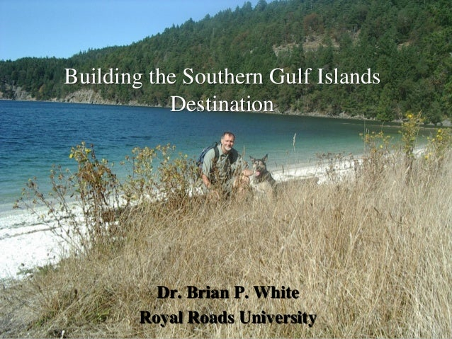Building the Southern Gulf Islands Destination  Dr. Brian P. White Royal Roads University