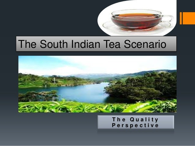 The South Indian Tea Scenario                  The Quality                  Perspective