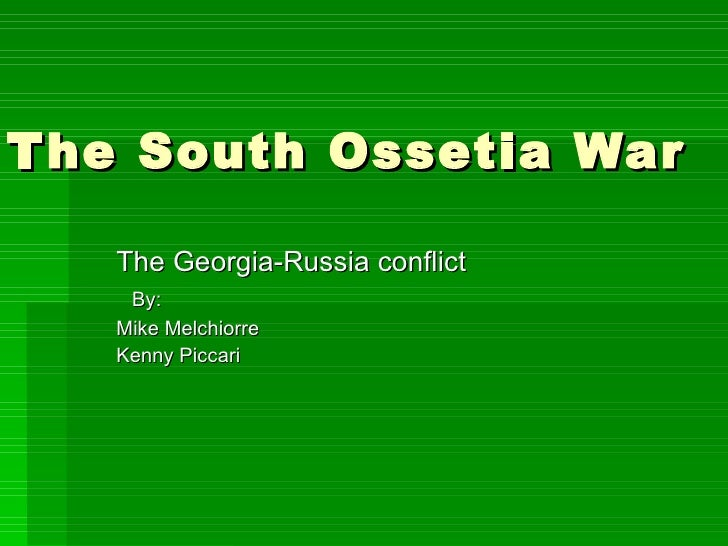 The South Ossetia War The Georgia-Russia conflict By: Mike Melchiorre Kenny Piccari