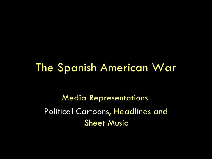 The Spanish American War Media Representations: Political Cartoons , Headlines and Sheet Music