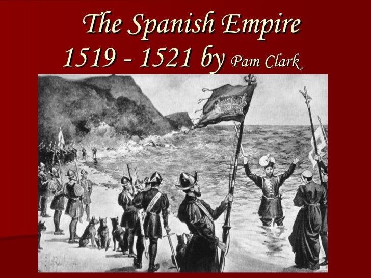 The Spanish Empire 1519 - 1521 by  Pam Clark By Pam Clark
