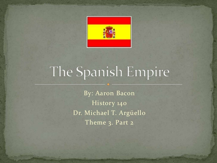 By: Aaron Bacon<br />History 140<br />Dr. Michael T. Argüello<br />Theme 3. Part 2<br />The Spanish Empire<br />