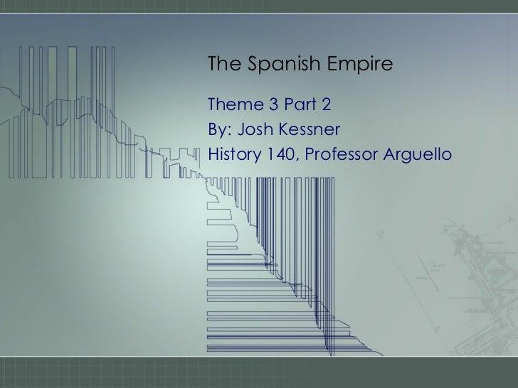 The Spanish Empire Theme 3 Part 2 By: Josh Kessner History 140, Professor Arguello