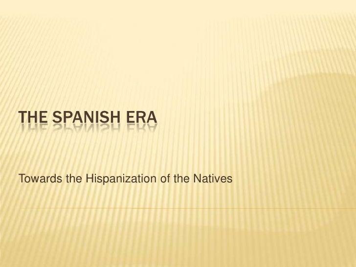 The spanish era<br />Towards the Hispanization of the Natives<br />