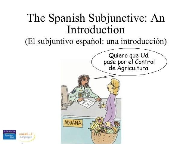 The Spanish Subjunctive: An Introduction (El subjuntivo español: una introducción) Quiero que Ud. pase por el Control de A...