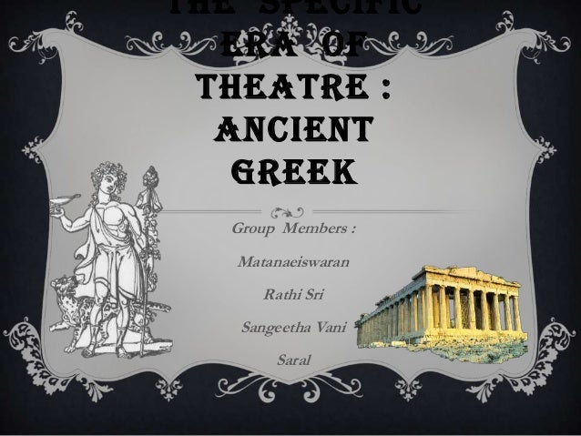 THE SPECIFIC ERA OF THEATRE : ANCIENT GREEK Group Members : Matanaeiswaran Rathi Sri Sangeetha Vani Saral