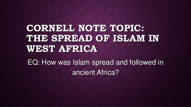 CORNELL NOTE TOPIC: THE SPREAD OF ISLAM IN WEST AFRICA EQ: How was Islam spread and followed in ancient Africa?