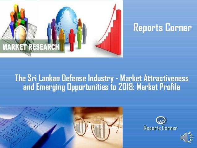 RC Reports Corner The Sri Lankan Defense Industry - Market Attractiveness and Emerging Opportunities to 2018: Market Profi...