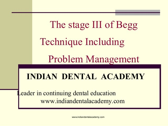 The stage III of Begg Technique Including Problem Management INDIAN DENTAL ACADEMY Leader in continuing dental education w...