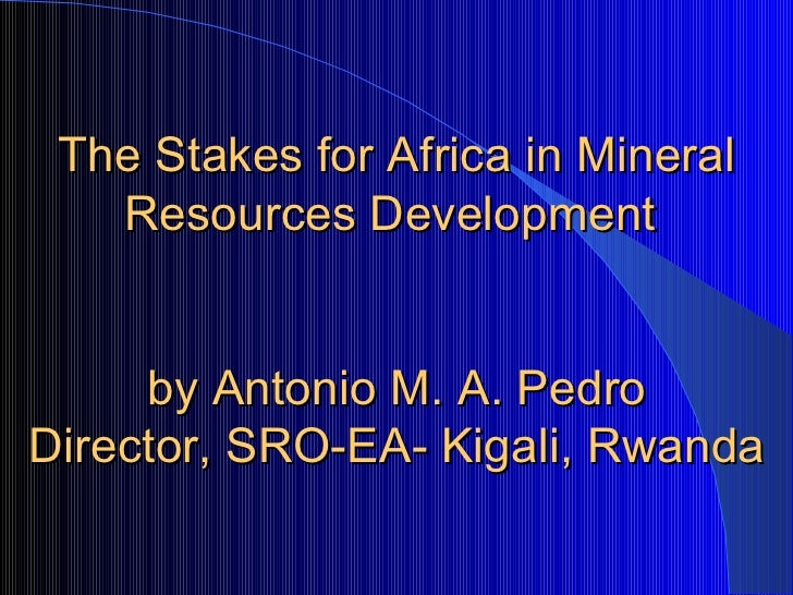 The Stakes for Africa in Mineral Resources Development   by Antonio M. A. Pedro Director, SRO-EA- Kigali, Rwanda