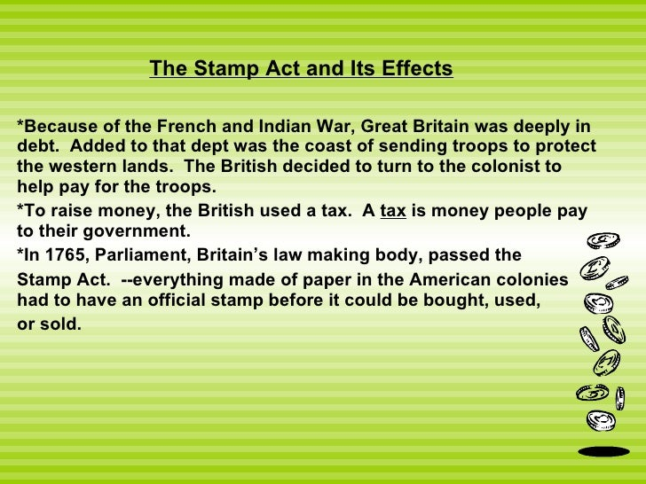 The Stamp Act and Its Effects *Because of the French and Indian War, Great Britain was deeply in debt.  Added to that dept...