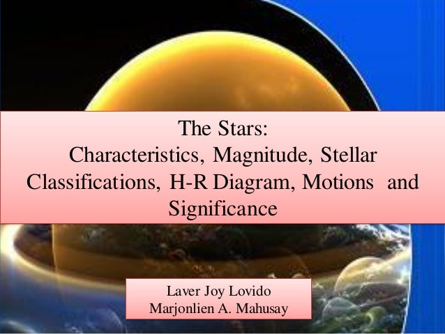 The Stars: Characteristics, Magnitude, Stellar Classifications, H-R Diagram, Motions and Significance Laver Joy Lovido Mar...
