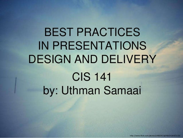 BEST PRACTICES IN PRESENTATIONS DESIGN AND DELIVERY  CIS 141 by: Uthman Samaai  http://www.flickr.com/photos/14665421@N00/...
