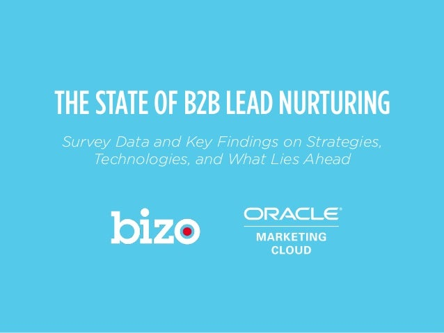 Source: The State of B2B Lead Nurturing Survey by Bizo & Oracle Marketing Cloud, May 2014 THE STATE OF B2B LEAD NURTURING ...