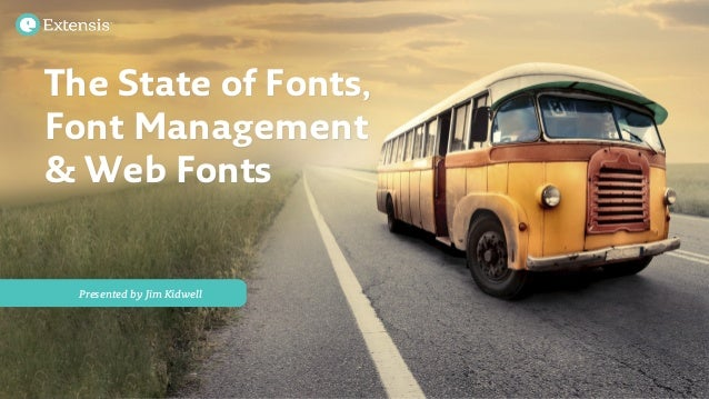 Presented by Jim Kidwell The State of Fonts, Font Management & Web Fonts