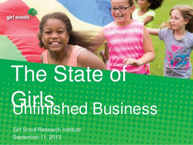 The State of GirlsUnfinished Business Girl Scout Research Institute September 11, 2013