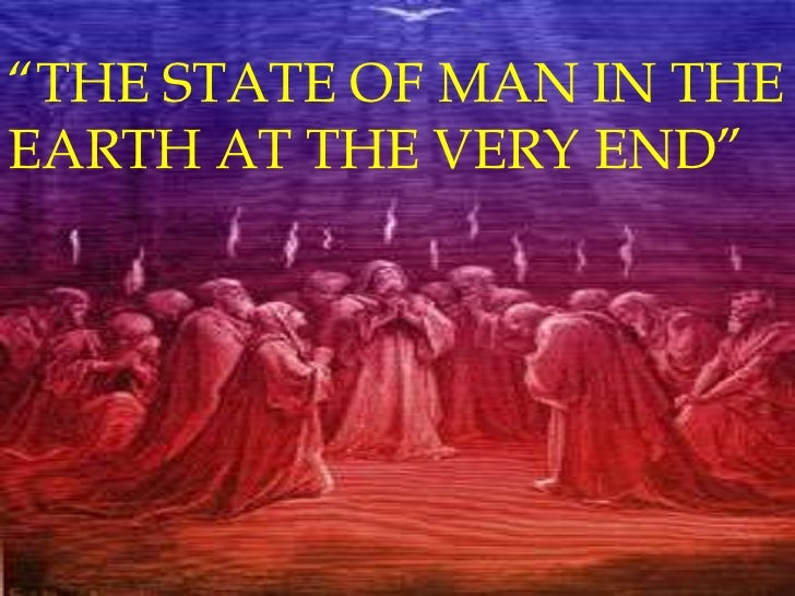 """""""THE STATE OF MAN IN THEEARTH AT THE VERY END"""""""