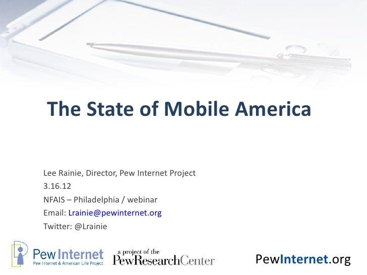 The State of Mobile AmericaLee Rainie, Director, Pew Internet Project3.16.12NFAIS – Philadelphia / webinarEmail: Lrainie@p...
