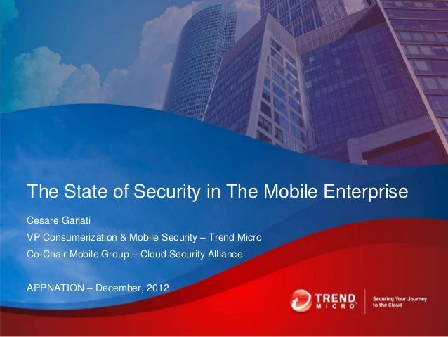 The State of Security in The Mobile EnterpriseCesare GarlatiVP Consumerization & Mobile Security – Trend MicroCo-Chair Mob...