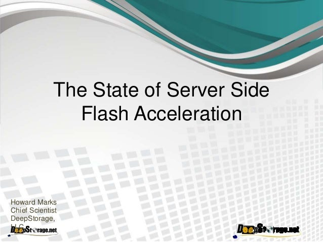 The State of Server Side Flash Acceleration Howard Marks Chief Scientist DeepStorage, LLC.