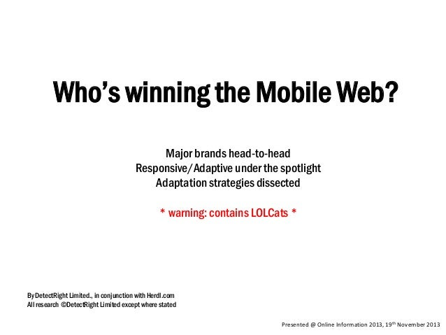 Who's winning the Mobile Web? Major brands head-to-head Responsive/Adaptive under the spotlight Adaptation strategies diss...