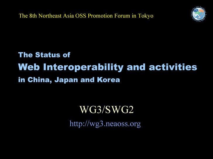 The Status of   Web Interoperability and activities  in China, Japan and Korea   WG3/SWG2 http://wg3.neaoss.org   <ul><li>...