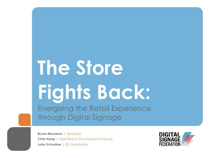 The StoreFights Back:Energizing the Retail Experiencethrough Digital SignageBryan Meszaros | OpenEyeChris Heap | OpenEye &...