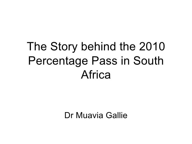 The Story behind the 2010 Percentage Pass in South Africa Dr Muavia Gallie