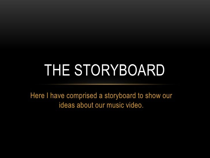 Here I have comprised a storyboard to show our ideas about our music video.<br />The storyboard<br />