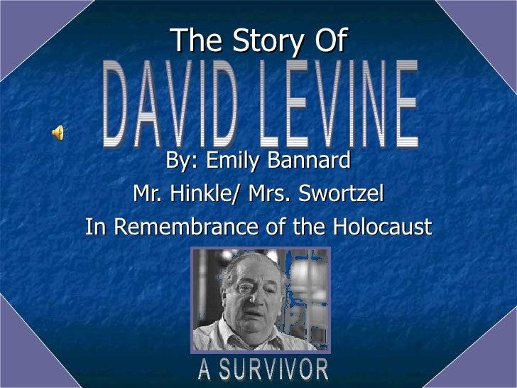 The Story Of By: Emily Bannard Mr. Hinkle/ Mrs. Swortzel In Remembrance of the Holocaust DAVID LEVINE A SURVIVOR