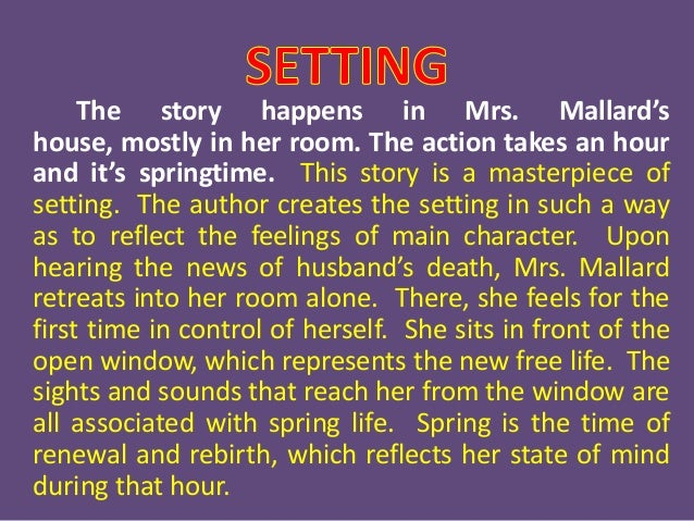"character analysis in story of an hour of mrs mallard As chopin implies, mrs mallard's ""heart trouble"" is not so much a physical ailment, as the other characters in the story think, as a sign of a woman who has unconsciously surrendered her heart (ie, her identity as an individual) to the culture of paternalism."
