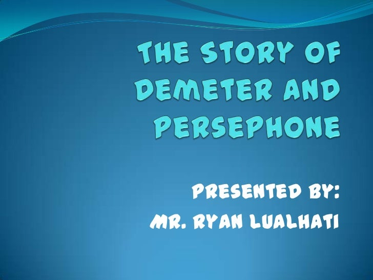 The Story of Demeter and Persephone<br />Presented by:<br />Mr. Ryan Lualhati<br />