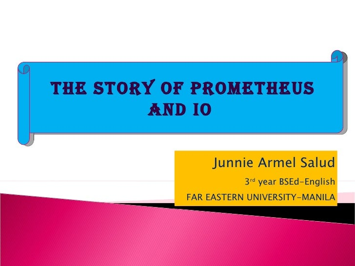Junnie Armel Salud 3 rd  year BSEd-English FAR EASTERN UNIVERSITY-MANILA THE STORY OF PROMETHEUS AND IO