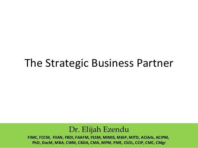 The Strategic Business Partner  Dr. Elijah Ezendu  FIMC, FCCM, FIIAN, FBDI, FAAFM, FSSM, MIMIS, MIAP, MITD, ACIArb, ACIPM,...