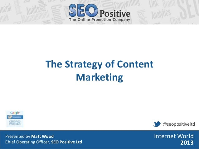 • Presented by Matt Wood• Head of Search, SEO Positive LtdInternet World2013The Strategy of ContentMarketingPresented by M...