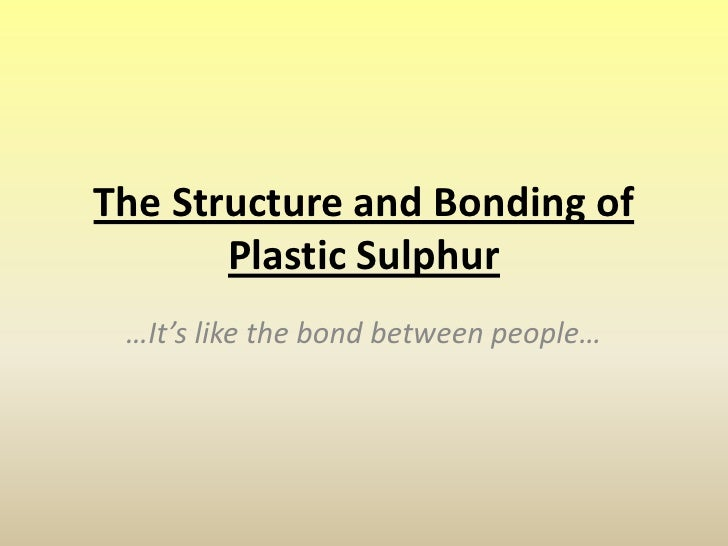 The Structure and Bonding of Plastic Sulphur<br />…It's like the bond between people…<br />