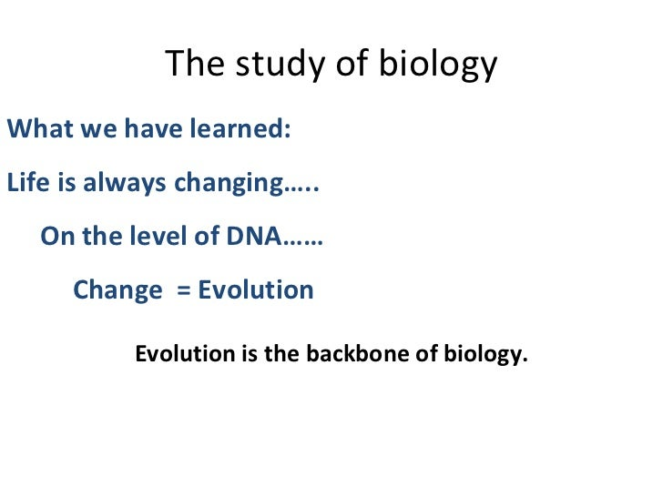The study of biology What we have learned:  Life is always changing….. On the level of DNA…… Change  = Evolution Evolution...