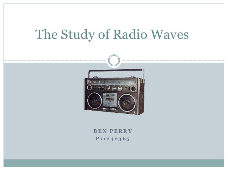 The Study of Radio Waves         BEN PERRY         P11242365