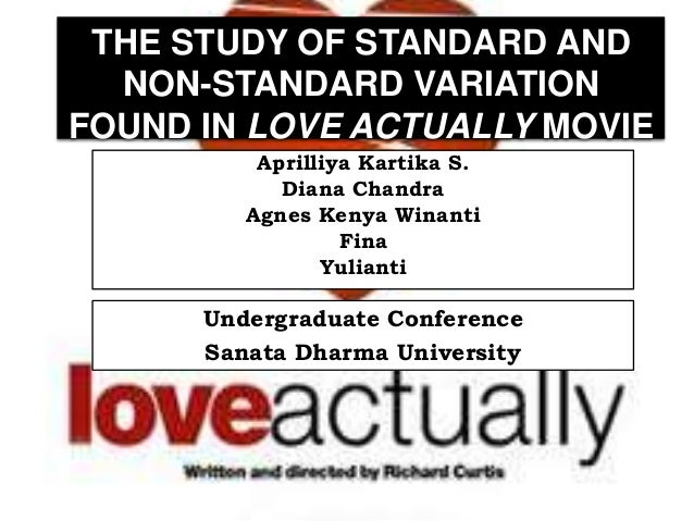 THE STUDY OF STANDARD AND NON-STANDARD VARIATION FOUND IN LOVE ACTUALLY MOVIE Aprilliya Kartika S. Diana Chandra Agnes Ken...
