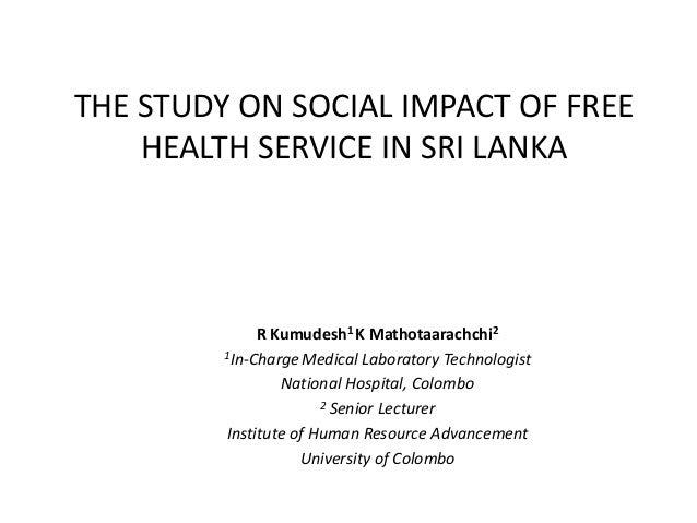 THE STUDY ON SOCIAL IMPACT OF FREE HEALTH SERVICE IN SRI LANKA  R Kumudesh1 K Mathotaarachchi2 1In-Charge Medical Laborato...