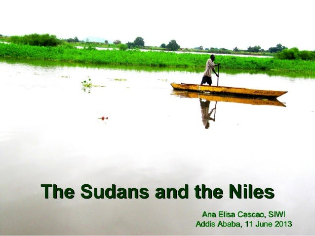 The Sudans and the NilesThe Sudans and the NilesAna Elisa Cascao, SIWIAna Elisa Cascao, SIWIAddis Ababa, 11 June 2013Addis...