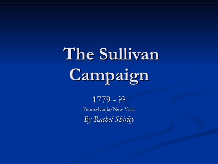 The Sullivan Campaign 1779 - ?? Pennsylvania/New York By Rachel Shirley