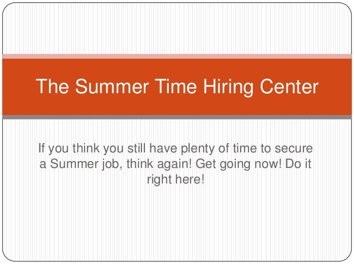 The Summer Time Hiring CenterIf you think you still have plenty of time to secure a Summer job, think again! Get going now...