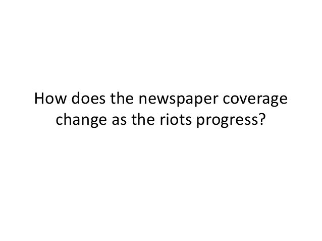 How does the newspaper coverage  change as the riots progress?