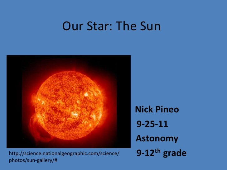 Our Star: The Sun<br />Nick Pineo<br />	      9-25-11<br />Astonomy<br />		    9-12th grade<br />http://science.nationalge...