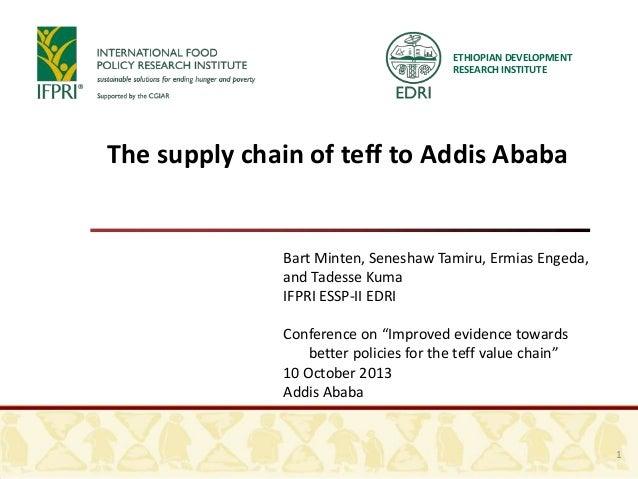 The supply chain of teff to Addis Ababa Bart Minten, Seneshaw Tamiru, Ermias Engeda, and Tadesse Kuma IFPRI ESSP-II EDRI C...