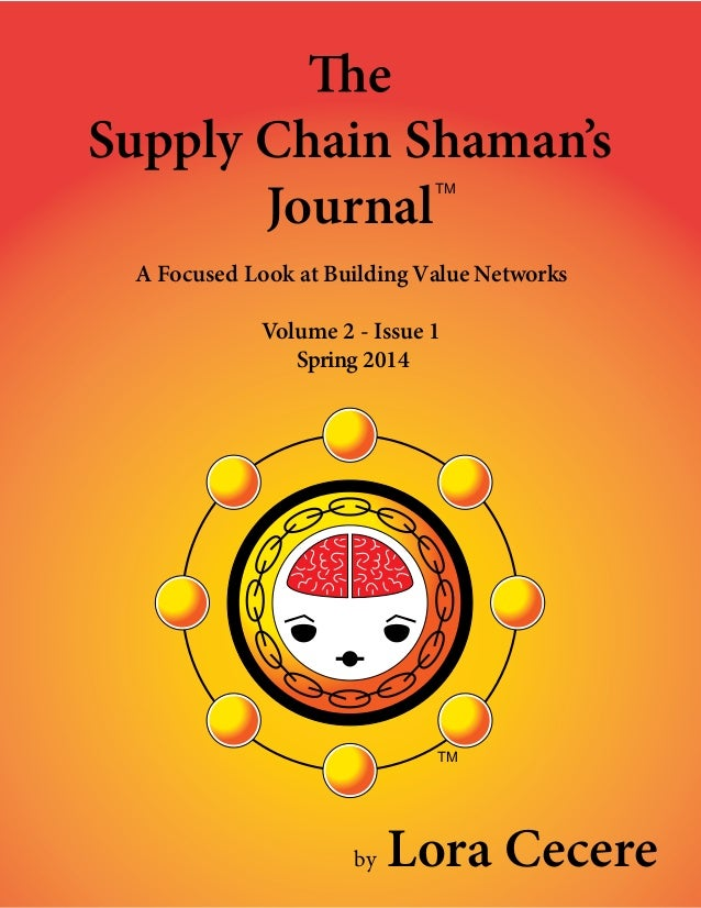 — 1 — Supply Chain Shaman's Journal A Focused Look at Building Value Networks Volume 2 - Issue 1 Spring 2014 TM by Lora Ce...