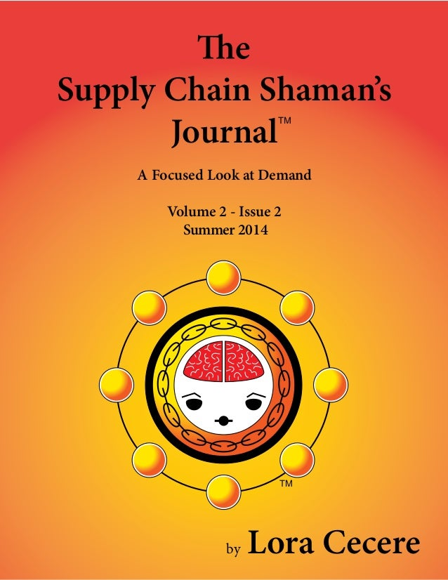 — 1 — Supply Chain Shaman's Journal A Focused Look at Demand Volume 2 - Issue 2 Summer 2014 TM by Lora Cecere TM