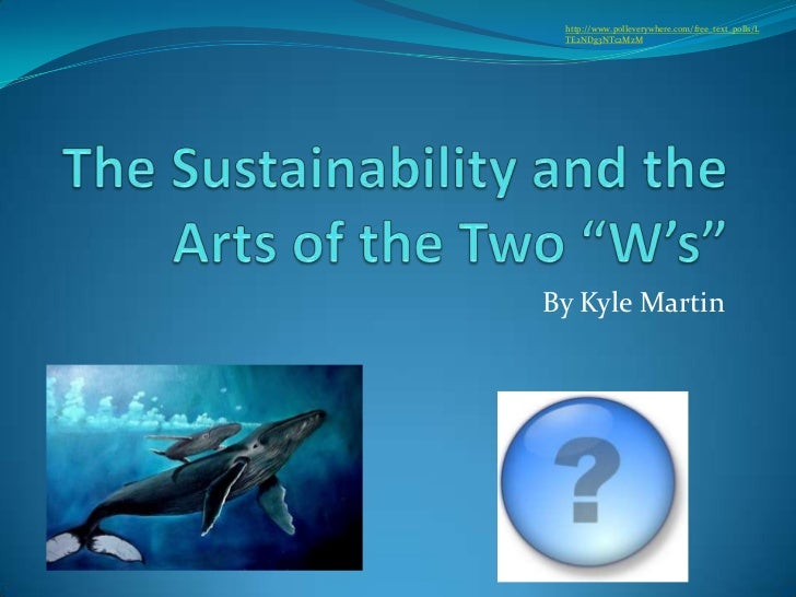 """The Sustainability and the Arts of the Two """"W's""""<br />By Kyle Martin<br />http://www.polleverywhere.com/free_text_polls/LT..."""